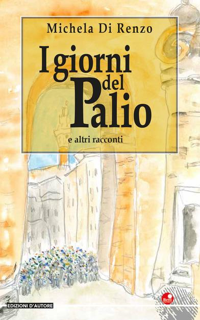 Siena: Michela Di Renzo, I giorni del Palio e altriracconti